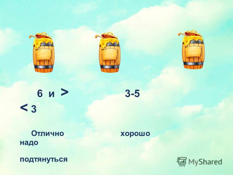 6 и > 3-5 < 3 Отлично хорошо надо подтянуться 6 И >