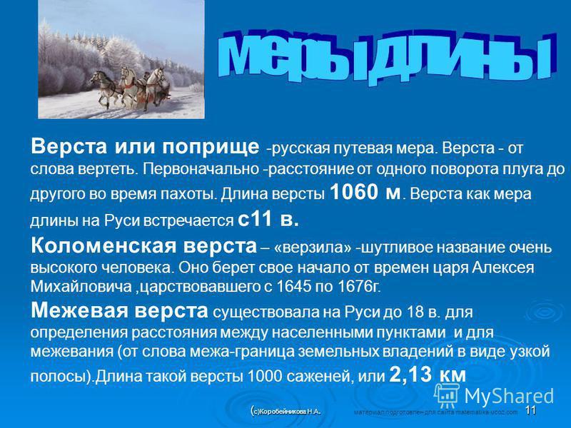 Верста или поприще -русская путевая мера. Верста - от слова вертеть. Первоначально -расстояние от одного поворота плуга до другого во время пахоты. Длина версты 1060 м. Верста как мера длины на Руси встречается с 11 в. Коломенская верста – «верзила»