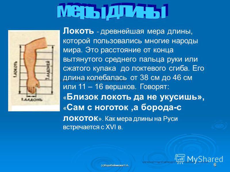 Локоть - древнейшая мера длины, которой пользовались многие народы мира. Это расстояние от конца вытянутого среднего пальца руки или сжатого кулака до локтевого сгиба. Его длина колебалась от 38 см до 46 см или 11 – 16 вершков. Говорят: « Близок локо