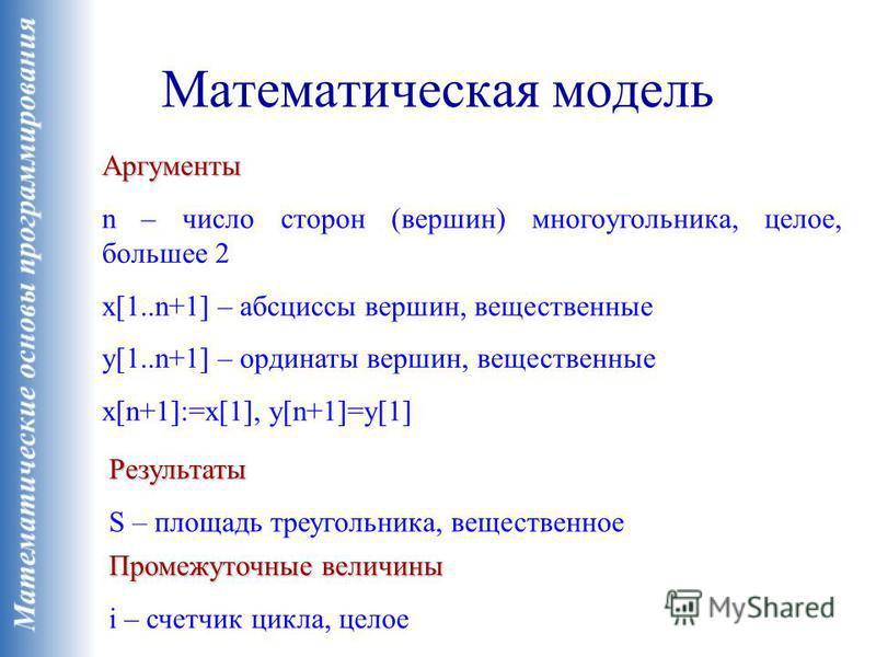 Математическая модель Аргументы n – число сторон (вершин) многоугольника, целое, большее 2 x[1..n+1] – абсциссы вершин, вещественные y[1..n+1] – ординаты вершин, вещественные x[n+1]:=x[1], y[n+1]=y[1] Результаты S – площадь треугольника, вещественное