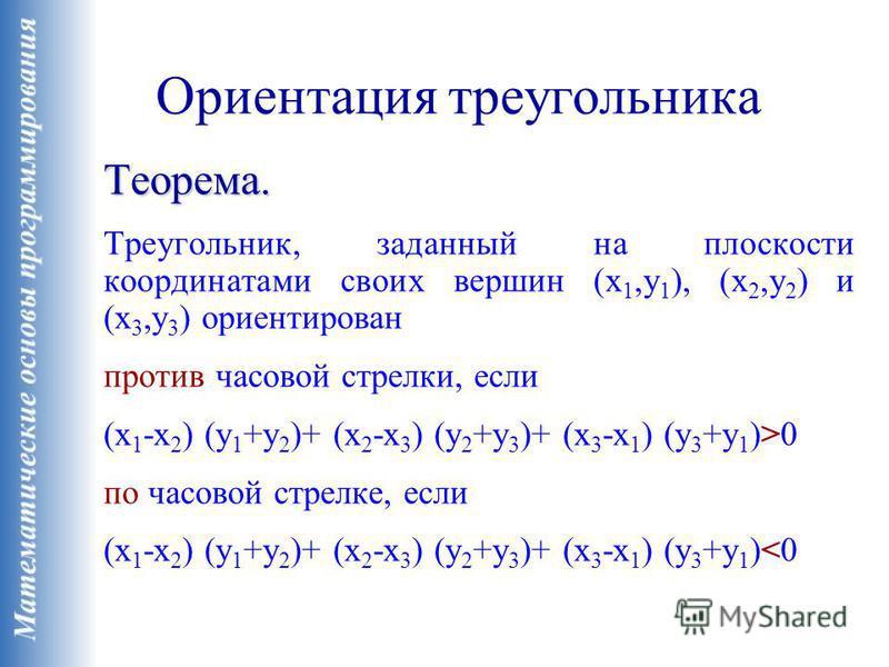 Ориентация треугольника Теорема. Треугольник, заданный на плоскости координатами своих вершин (x 1,y 1 ), (x 2,y 2 ) и (x 3,y 3 ) ориентирован против часовой стрелки, если (x 1 -x 2 ) (y 1 +y 2 )+ (x 2 -x 3 ) (y 2 +y 3 )+ (x 3 -x 1 ) (y 3 +y 1 )>0 по