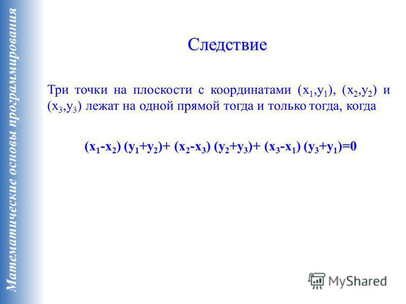 Три точки на плоскости с координатами (x 1,y 1 ), (x 2,y 2 ) и (x 3,y 3 ) лежат на одной прямой тогда и только тогда, когда (x 1 -x 2 ) (y 1 +y 2 )+ (x 2 -x 3 ) (y 2 +y 3 )+ (x 3 -x 1 ) (y 3 +y 1 )=0 Следствие