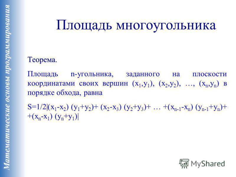 Площадь многоугольника Теорема. Площадь n-угольника, заданного на плоскости координатами своих вершин (x 1,y 1 ), (x 2,y 2 ), …, (x n,y n ) в порядке обхода, равна S=1/2|(x 1 -x 2 ) (y 1 +y 2 )+ (x 2 -x 3 ) (y 2 +y 3 )+ … +(x n-1 -x n ) (y n-1 +y n )