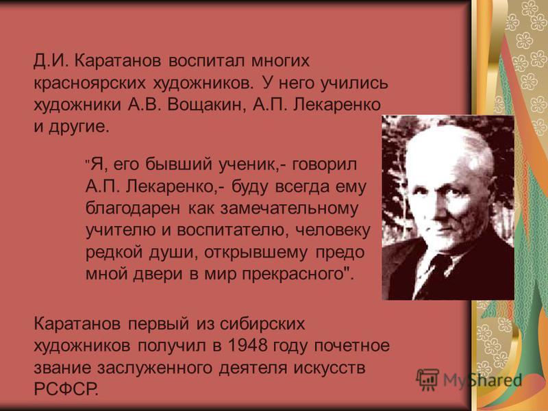 Д.И. Каратанов воспитал многих красноярских художников. У него учились художники А.В. Вощакин, А.П. Лекаренко и другие. Каратанов первый из сибирских художников получил в 1948 году почетное звание заслуженного деятеля искусств РСФСР.