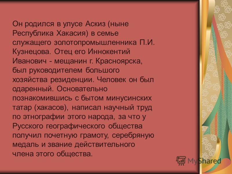 Он родился в улусе Аскиз (ныне Республика Хакасия) в семье служащего золотопромышленника П.И. Кузнецова. Отец его Иннокентий Иванович - мещанин г. Красноярска, был руководителем большого хозяйства резиденции. Человек он был одаренный. Основательно по