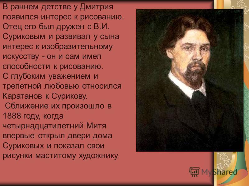 В раннем детстве у Дмитрия появился интерес к рисованию. Отец его был дружен с В.И. Суриковым и развивал у сына интерес к изобразительному искусству - он и сам имел способности к рисованию. С глубоким уважением и трепетной любовью относился Каратанов