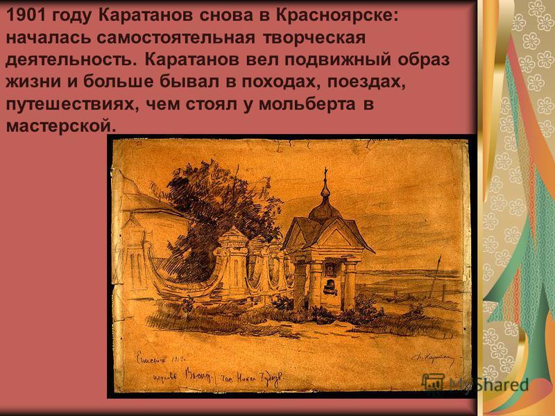 1901 году Каратанов снова в Красноярске: началась самостоятельная творческая деятельность. Каратанов вел подвижный образ жизни и больше бывал в походах, поездах, путешествиях, чем стоял у мольберта в мастерской.
