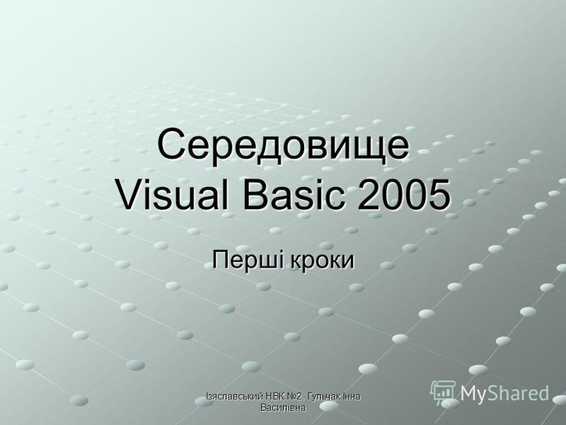 Ізяславський НВК 2, Гульчак Інна Василівна Середовище Visual Basic 2005 Перші кроки