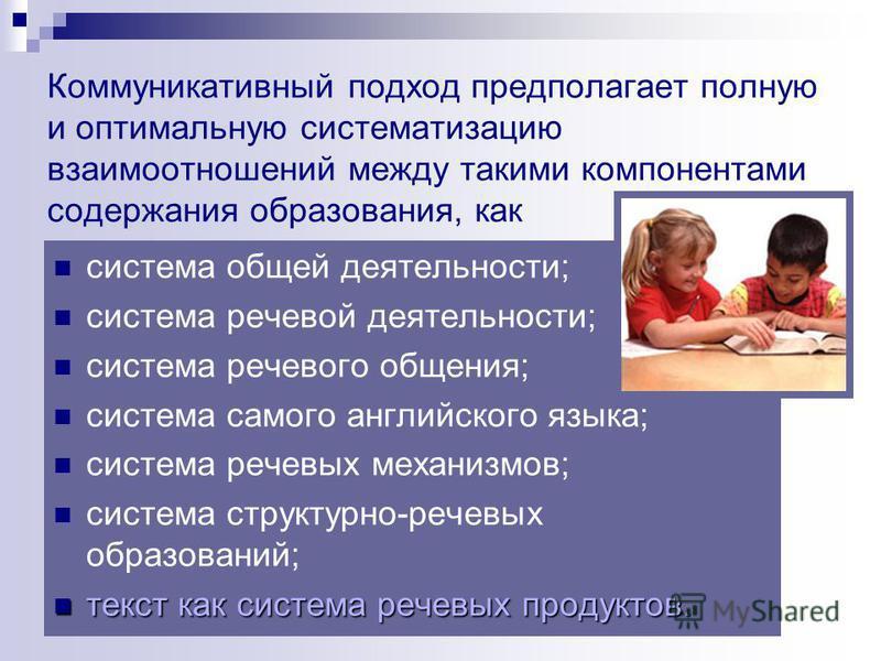 Коммуникативный подход предполагает полную и оптимальную систематизацию взаимоотношений между такими компонентами содержания образования, как система общей деятельности; система речевой деятельности; система речевого общения; система самого английско