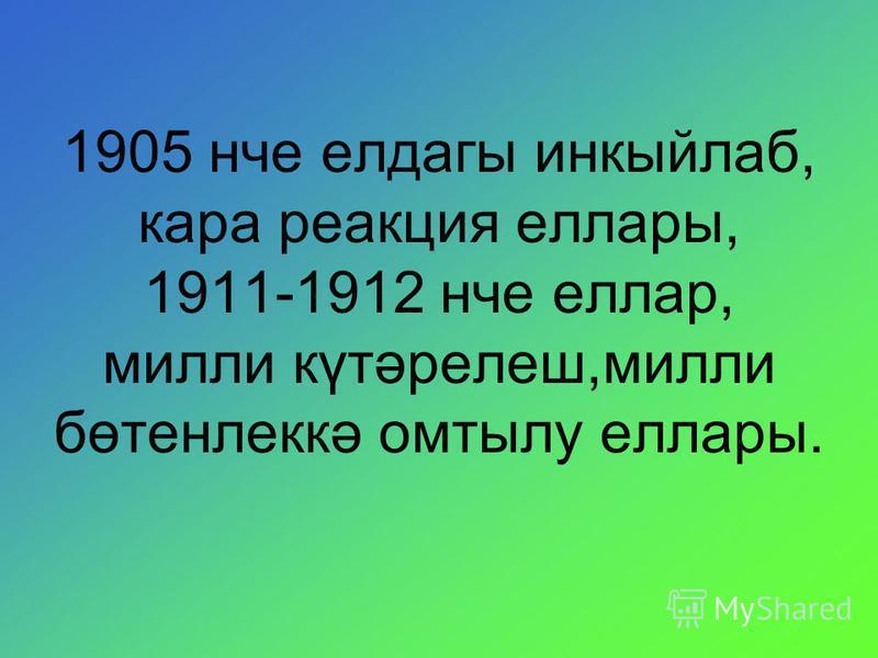 1905 нче елдагы инкыйлаб, кара реакция еллары, 1911-1912 нче еллар, милли күтәрелеш,милли бөтенлеккә омтылу еллары.