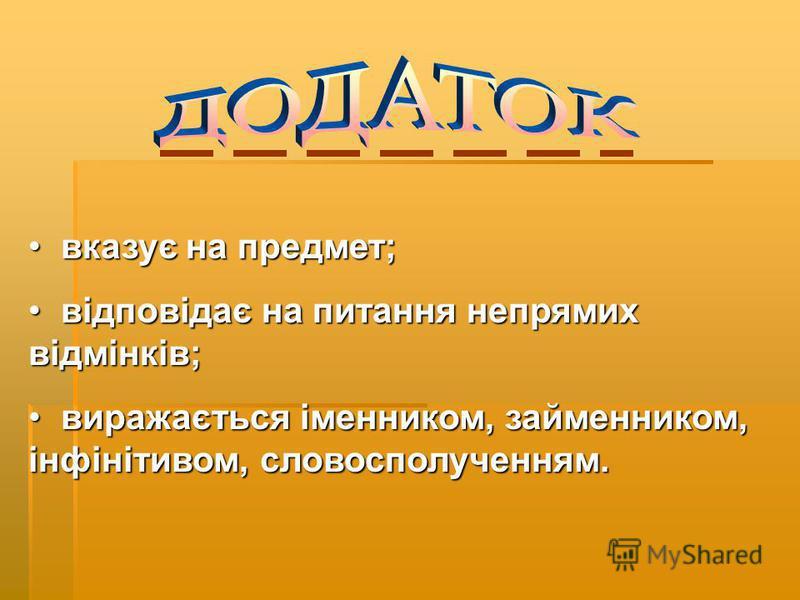 вказує на предмет; вказує на предмет; відповідає на питання непрямих відмінків; відповідає на питання непрямих відмінків; виражається іменником, займенником, інфінітивом, словосполученням. виражається іменником, займенником, інфінітивом, словосполуче