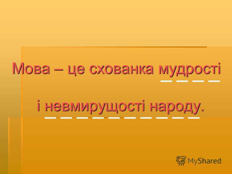 Мова – це схованка мудрості і невмирущості народу.