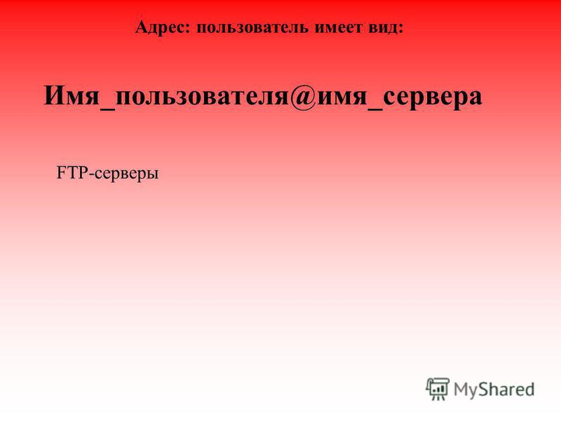 Имя_пользователя@имя_сервера Адрес: пользователь имеет вид: FTP-серверы