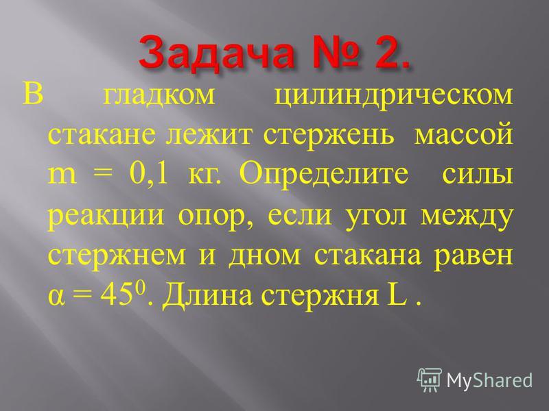 В гладком цилиндрическом стакане лежит стержень массой m = 0,1 кг. Определите силы реакции опор, если угол между стержнем и дном стакана равен α = 45 0. Длина стержня L.