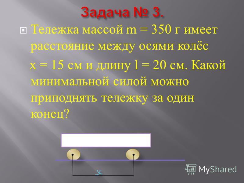 Тележка массой m = 350 г имеет расстояние между осями колёс х = 15 см и длину l = 20 см. Какой минимальной силой можно приподнять тележку за один конец ?