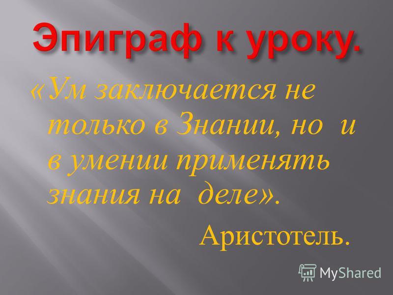 « Ум заключается не только в Знании, но и в умении применять знания на деле ». Аристотель.