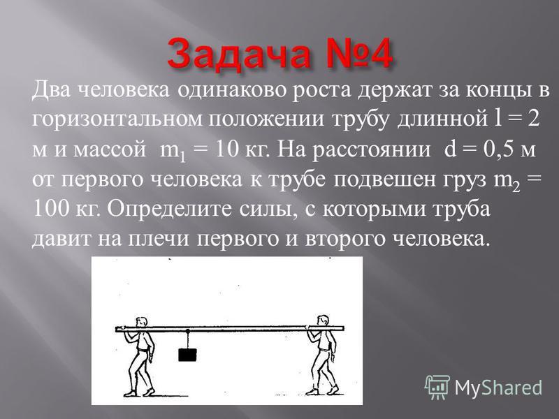 Два человека одинаково роста держат за концы в горизонтальном положении трубу длинной l = 2 м и массой m 1 = 10 кг. На расстоянии d = 0,5 м от первого человека к трубе подвешен груз m 2 = 100 кг. Определите силы, с которыми труба давит на плечи перво