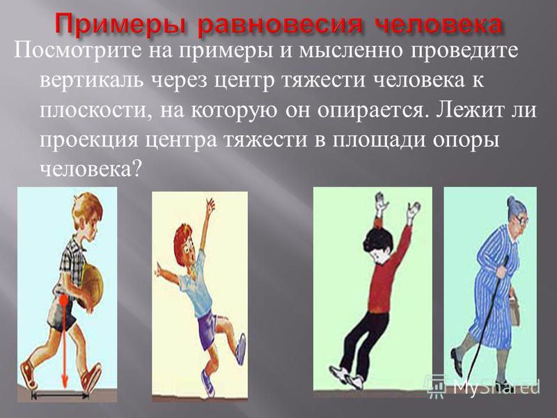 Посмотрите на примеры и мысленно проведите вертикаль через центр тяжести человека к плоскости, на которую он опирается. Лежит ли проекция центра тяжести в площади опоры человека ?