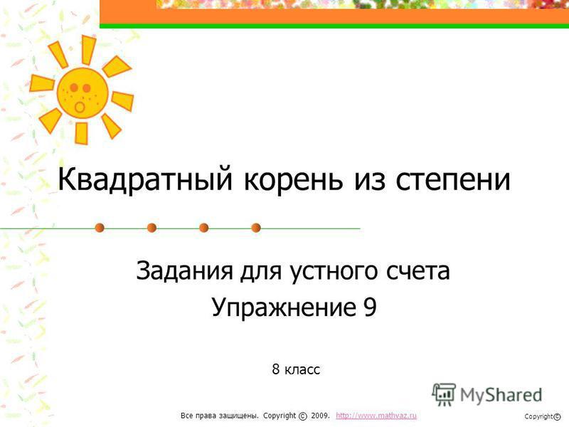 Квадратный корень из степени Задания для устного счета Упражнение 9 8 класс Все права защищены. Copyright 2009. http://www.mathvaz.ruhttp://www.mathvaz.ru с Copyright с