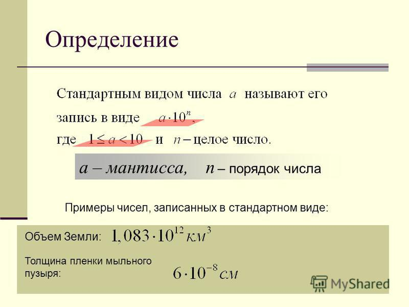 Определение а – мантисса, n – порядок числа Примеры чисел, записанных в стандартном виде: Объем Земли: Толщина пленки мыльного пузыря:
