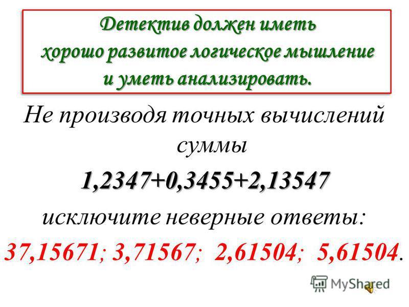 Детектив должен иметь хорошо развитое логическое мышление и уметь анализировать. Не производя точных вычислений суммы 1,2347+0,3455+2,13547 исключите неверные ответы: 37,15671; 3,71567; 2,61504; 5,61504.