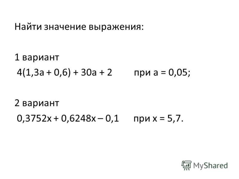 Найти значение выражения: 1 вариант 4(1,3 а + 0,6) + 30 а + 2 при а = 0,05; 2 вариант 0,3752 х + 0,6248 х – 0,1 при х = 5,7.