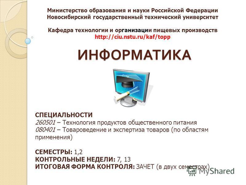 ИНФОРМАТИКА Министерство образования и науки Российской Федерации Новосибирский государственный технический университет Кафедра технологии и организации пищевых производств http://ciu.nstu.ru/kaf/topp СПЕЦИАЛЬНОСТИ 260501 – Технология продуктов общес