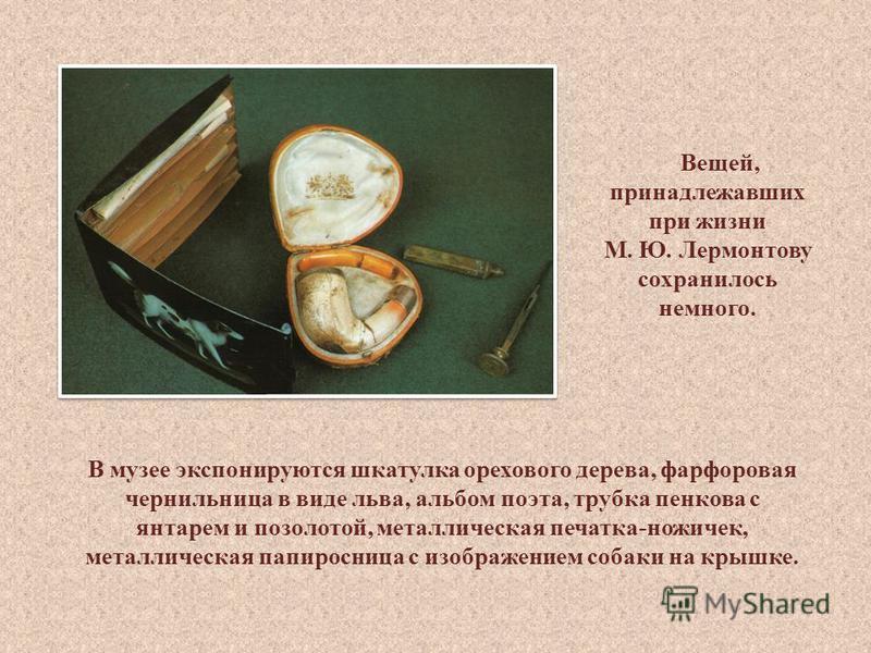 Вещей, принадлежавших при жизни М. Ю. Лермонтову сохранилось немного. В музее экспонируются шкатулка орехового дерева, фарфоровая чернильница в виде льва, альбом поэта, трубка панкова с янтарем и позолотой, металлическая печатка-ножичек, металлическа