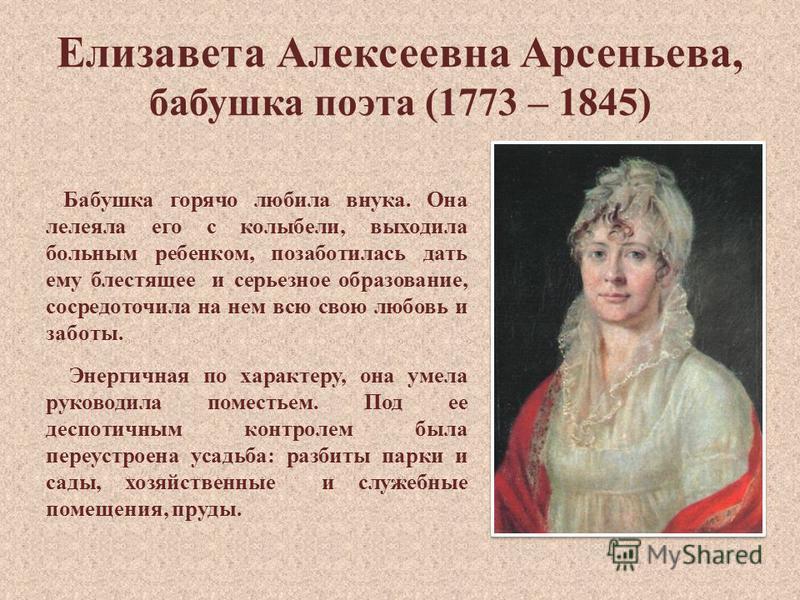 Елизавета Алексеевна Арсеньева, бабушка поэта (1773 – 1845) Бабушка горячо любила внука. Она лелеяла его с колыбели, выходила больным ребенком, позаботилась дать ему блестящее и серьезное образование, сосредоточила на нем всю свою любовь и заботы. Эн