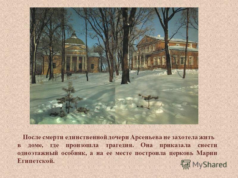 После смерти единственной дочери Арсеньева не захотела жить в доме, где произошла трагедия. Она приказала снести одноэтажный особняк, а на ее месте построила церковь Марии Египетской.