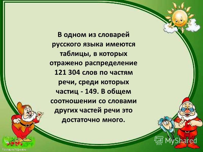 В одном из словарей русского языка имеются таблицы, в которых отражено распределение 121 304 слов по частям речи, среди которых частиц - 149. В общем соотношении со словами других частей речи это достаточно много.