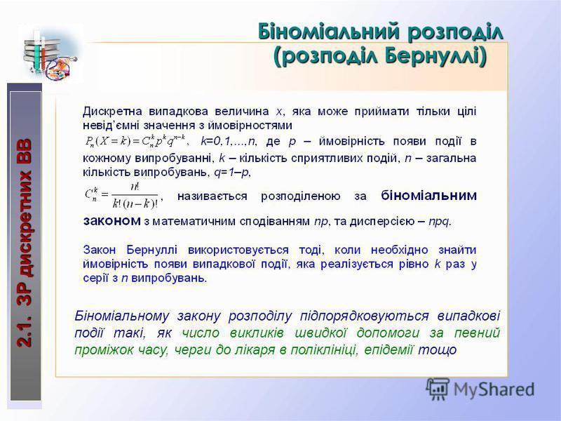 2.1. ЗР дискретних ВВ Біноміальний розподіл (розподіл Бернуллі) Біноміальному закону розподілу підпорядковуються випадкові події такі, як число викликів швидкої допомоги за певний проміжок часу, черги до лікаря в поліклініці, епідемії тощо
