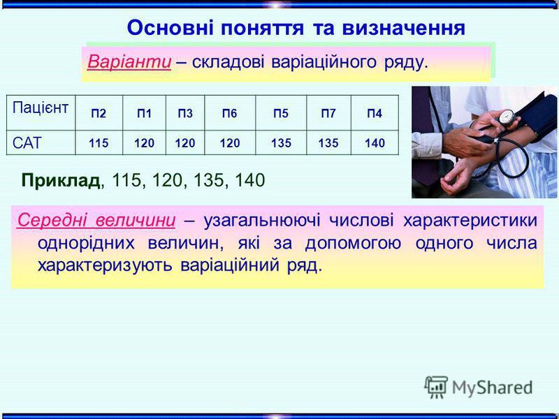 Варіанти – складові варіаційного ряду. Приклад, 115, 120, 135, 140 Пацієнт П2П1П3П6П5П7П4 САТ 115120 135 140 Основні поняття та визначення Середні величини – узагальнюючі числові характеристики однорідних величин, які за допомогою одного числа характ