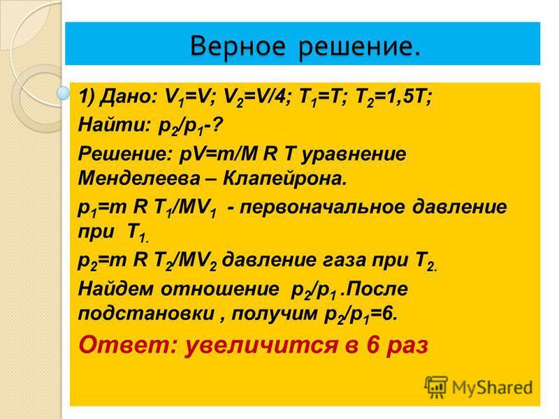 Верное решение. Верное решение. 1) Дано: V 1 =V; V 2 =V/4; T 1 =T; T 2 =1,5T; Найти: p 2 /p 1 -? Решение: pV=m/M R T уравнение Менделеева – Клапейрона. p 1 =m R T 1 /MV 1 - первоначальное давление при T 1. p 2 =m R T 2 /MV 2 давление газа при T 2. На