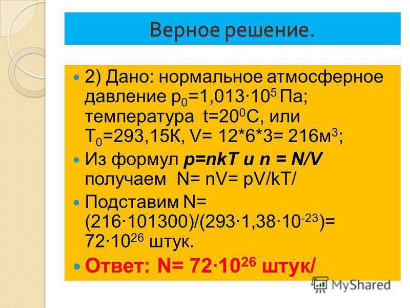 Верное решение. 2) Дано: нормальное атмосферное давление p 0 =1,013·10 5 Па; температура t=20 0 С, или Т 0 =293,15К, V= 12*6*3= 216 м 3 ; Из формул p=nkT и n = N/V получаем N= nV= pV/kT/ Подставим N= (216·101300)/(293·1,38·10 -23 )= 72·10 26 штук. От