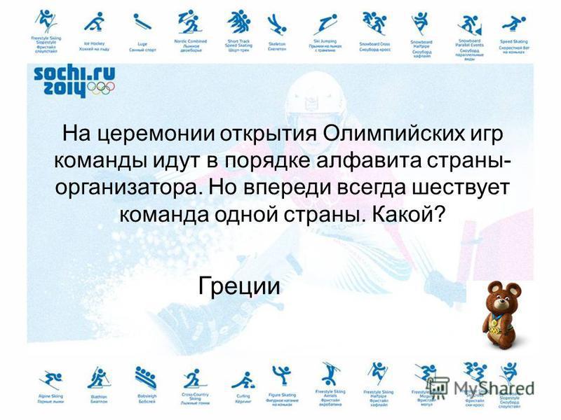 На церемонии открытия Олимпийских игр команды идут в порядке алфавита страны- организатора. Но впереди всегда шествует команда одной страны. Какой? Греции