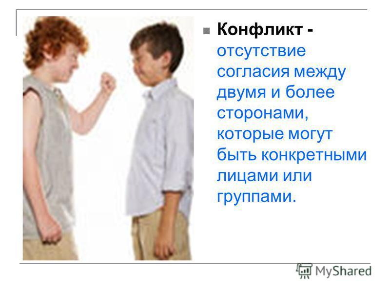 Конфликт - отсутствие согласия между двумя и более сторонами, которые могут быть конкретными лицами или группами.