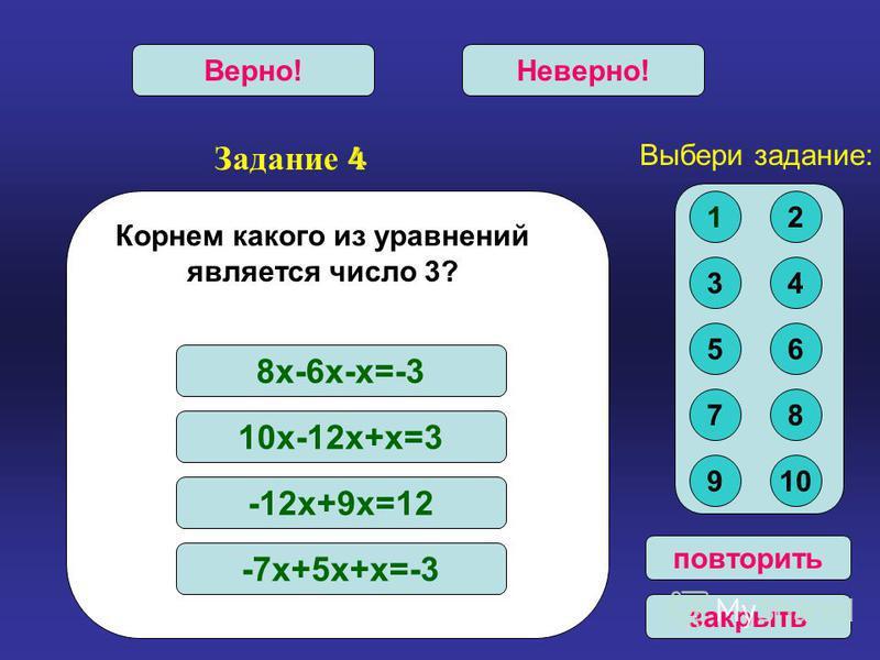 Задание 4 Верно!Неверно! повторить закрыть Корнем какого из уравнений является число 3? 8 х-6 х-х=-3 10 х-12 х+х=3 -12 х+9 х=12 -7 х+5 х+х=-3 Выбери задание: 12 34 56 78 910