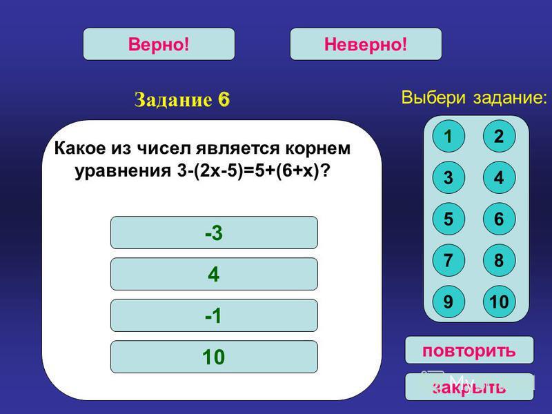 Задание 6 Верно!Неверно! повторить закрыть Какое из чисел является корнем уравнения 3-(2 х-5)=5+(6+х)? -3 4 10 Выбери задание: 12 34 56 78 910