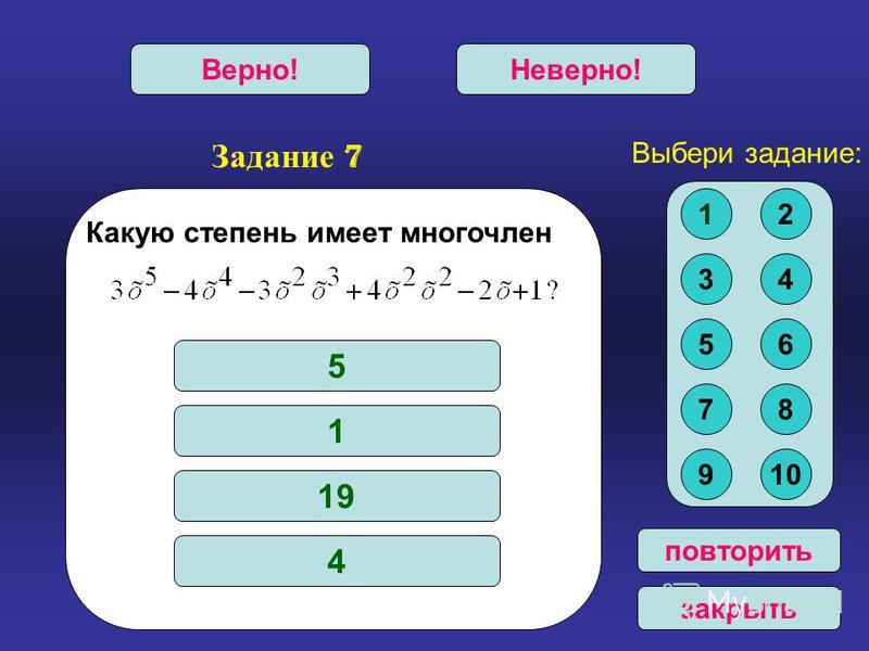 Задание 7 Верно!Неверно! повторить закрыть Какую степень имеет многочлен 5 1 19 4 Выбери задание: 12 34 56 78 910