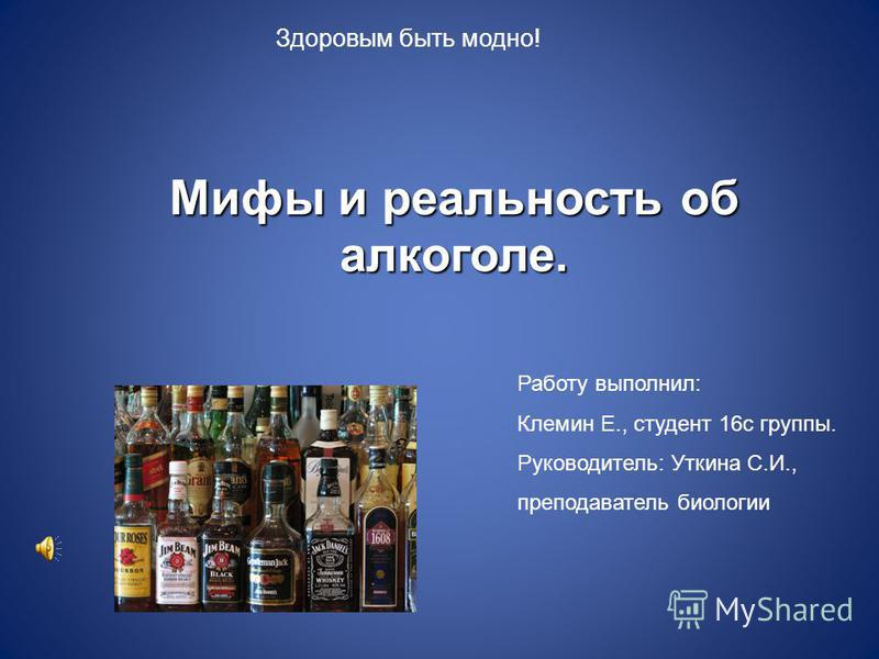 Мифы и реальность об алкоголе. Здоровым быть модно! Работу выполнил: Клемин Е., студент 16 с группы. Руководитель: Уткина С.И., преподаватель биологии