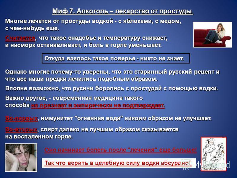 Миф 7. Алкоголь – лекарство от простуды Многие лечатся от простуды водкой - с яблоками, с медом, с чем-нибудь еще. Считается, что такое снадобье и температуру снижает, и насморк останавливает, и боль в горле уменьшает. Откуда взялось такое поверье -