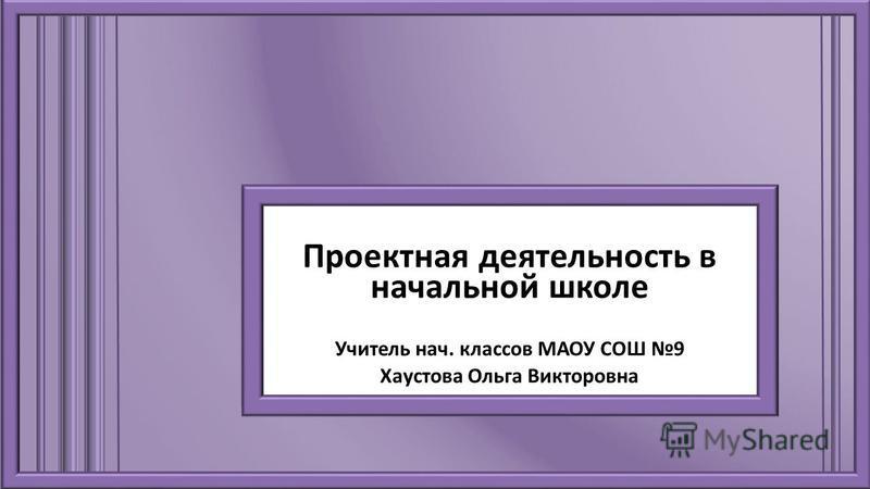 Проектная деятельность в начальной школе Учитель нач. классов МАОУ СОШ 9 Хаустова Ольга Викторовна