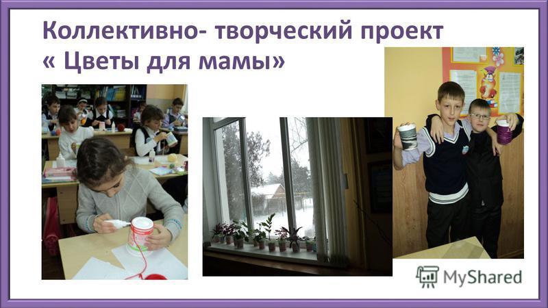 Коллективно- творческий проект « Цветы для мамы»