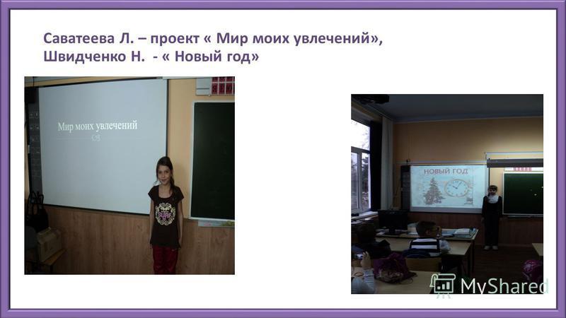 Саватеева Л. – проект « Мир моих увлечений», Швидченко Н. - « Новый год»