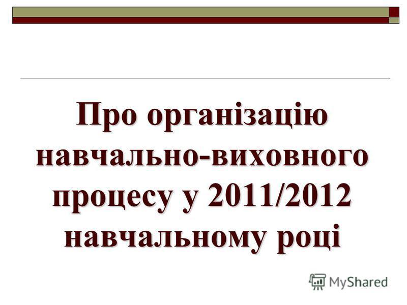 Про організацію навчально-виховного процесу у 2011/2012 навчальному році