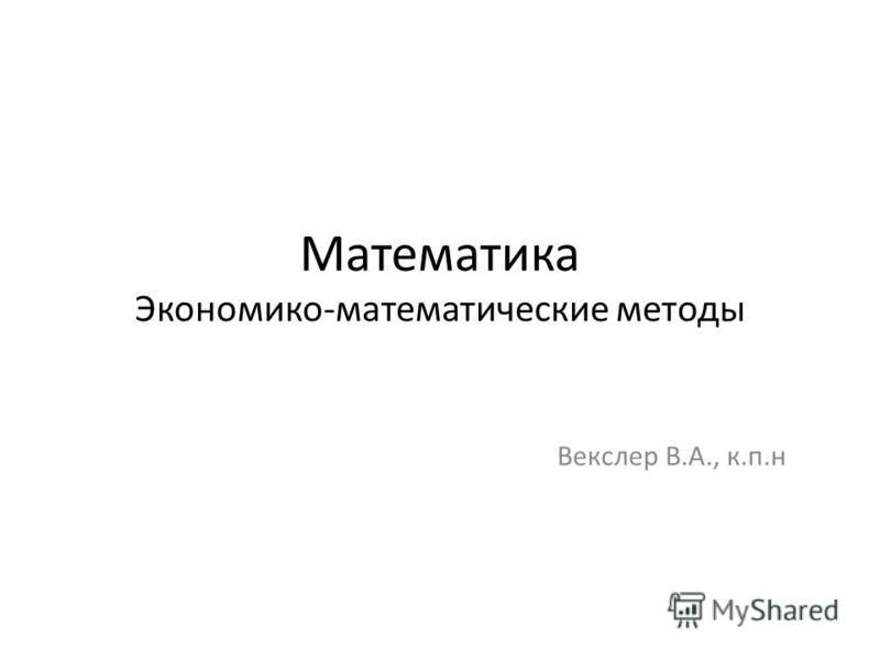 Математика Экономико-математические методы Векслер В.А., к.п.н