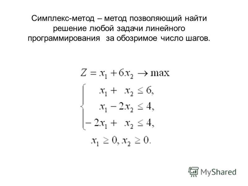 Симплекс-метод – метод позволяющий найти решение любой задачи линейного программирования за обозримое число шагов.