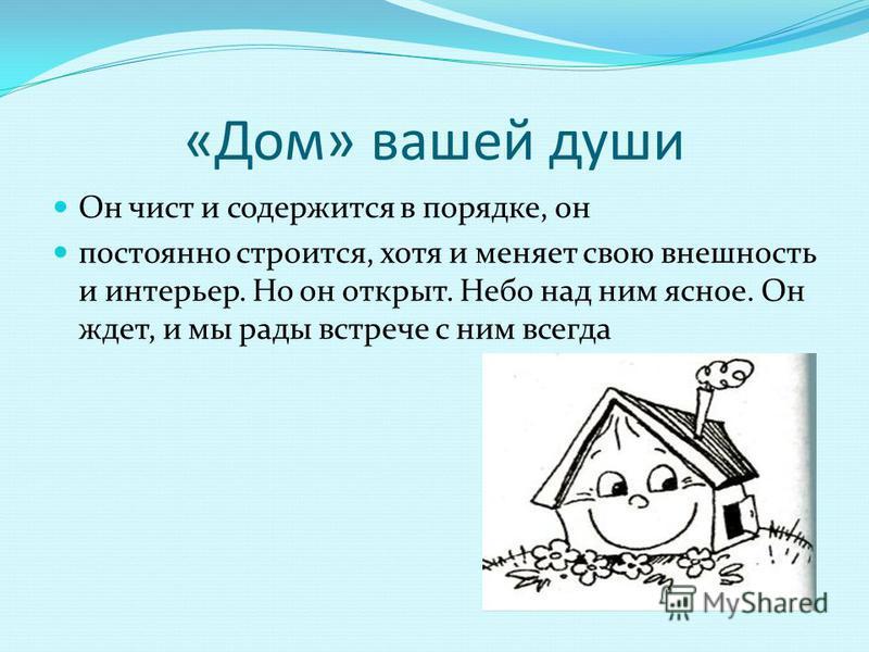 «Дом» вашей души Он чист и содержится в порядке, он постоянно строится, хотя и меняет свою внешность и интерьер. Но он открыт. Небо над ним ясное. Он ждет, и мы рады встрече с ним всегда