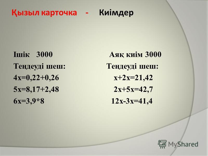 Ішік 3000 Аяқ киім 3000 Теңдеуді шеш: 4х=0,22+0,26 х+2х=21,42 5х=8,17+2,48 2х+5х=42,7 6х=3,9*8 12х-3х=41,4 Қызыл карточка - Киімдер